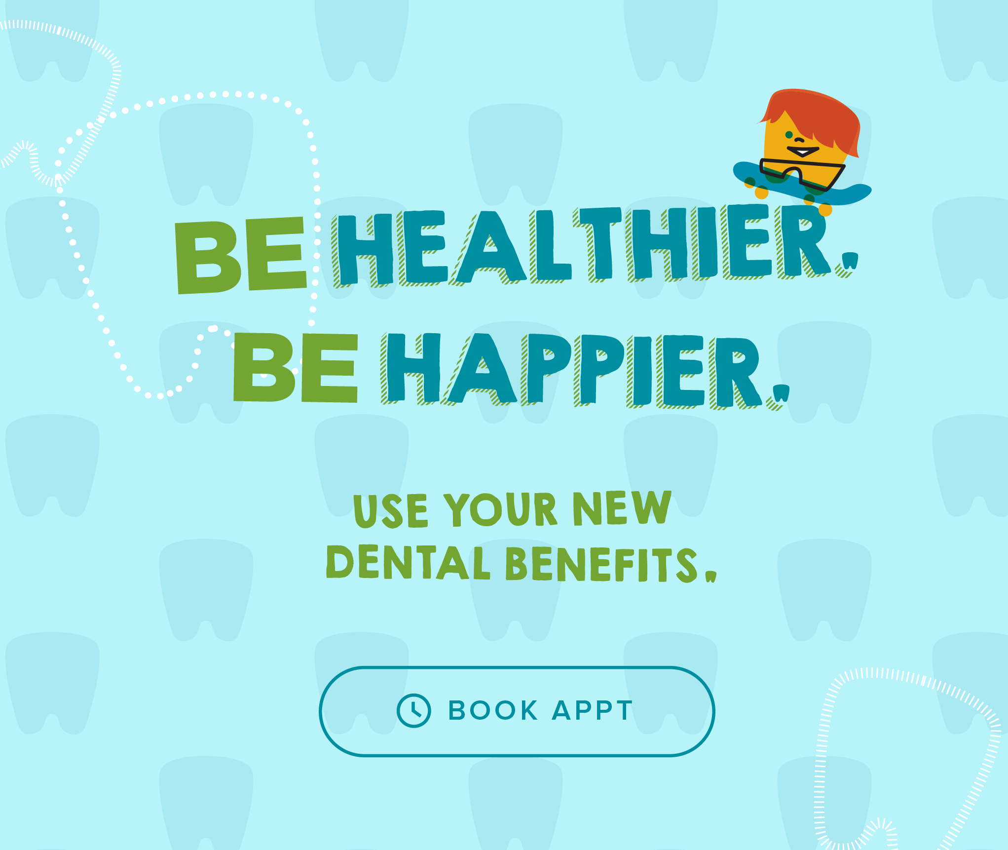 Be Healthier. Be Happier. Use your new dental benefits. - My Kid's Dentist